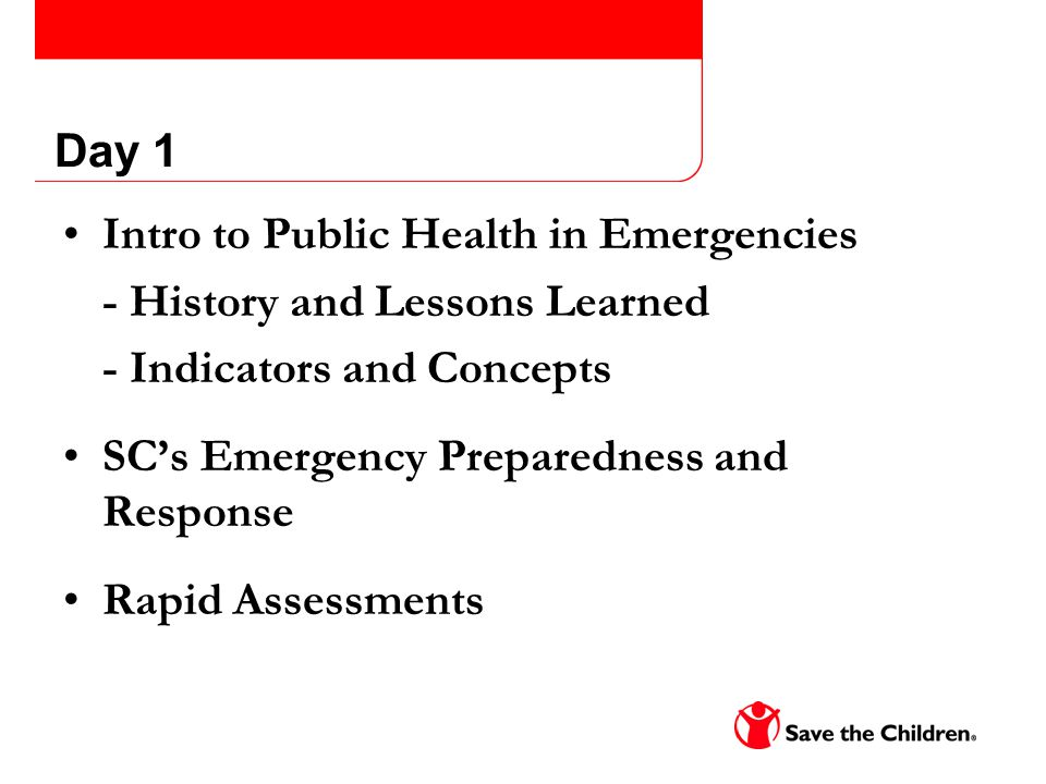 Day 1 Intro to Public Health in Emergencies - History and Lessons Learned - Indicators and Concepts SC's Emergency Preparedness and Response Rapid Assessments