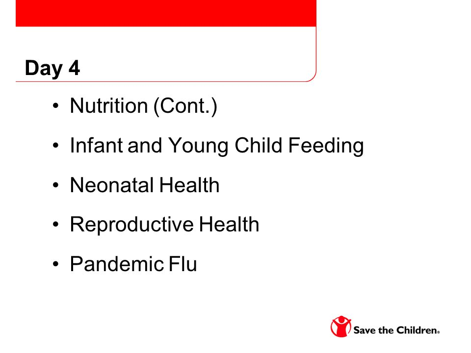 Day 4 Nutrition (Cont.) Infant and Young Child Feeding Neonatal Health Reproductive Health Pandemic Flu