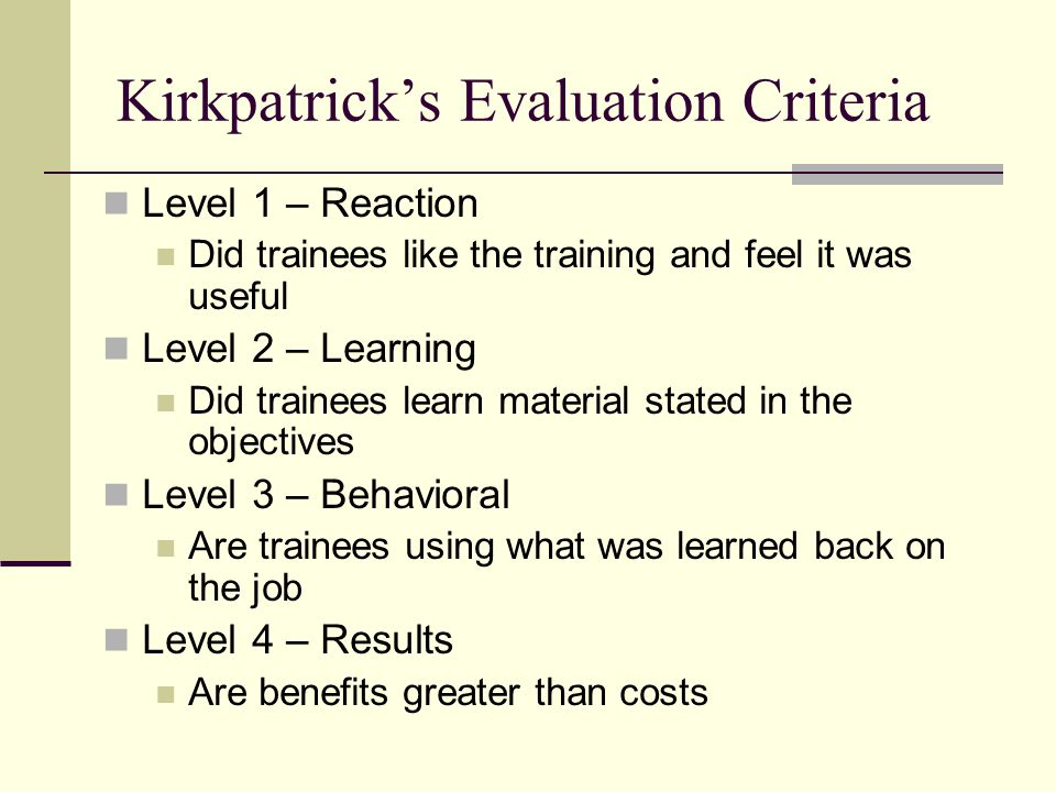Kirkpatrick's Evaluation Criteria Level 1 – Reaction Did trainees like the training and feel it was useful Level 2 – Learning Did trainees learn material stated in the objectives Level 3 – Behavioral Are trainees using what was learned back on the job Level 4 – Results Are benefits greater than costs