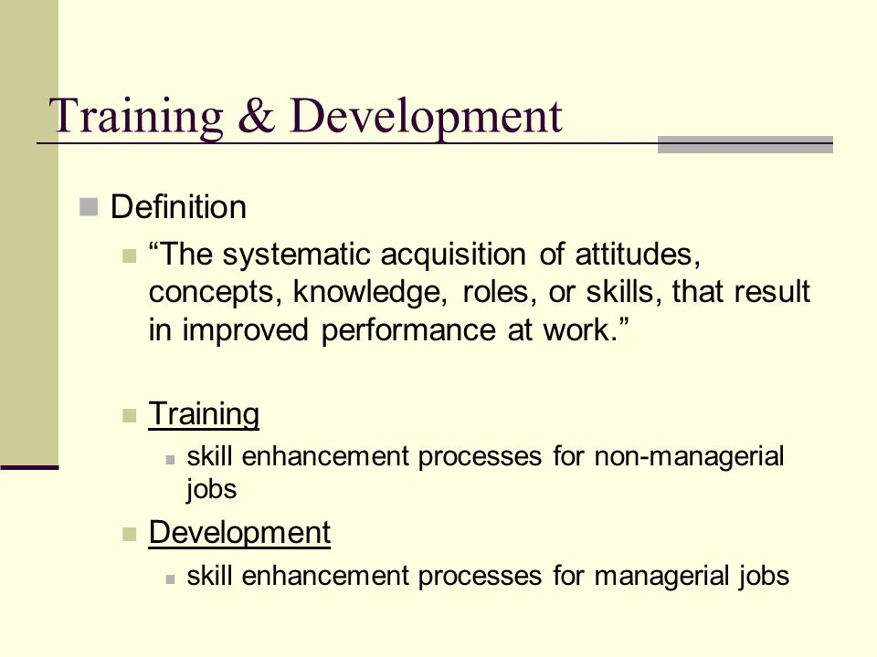 Training & Development Definition The systematic acquisition of attitudes, concepts, knowledge, roles, or skills, that result in improved performance at work. Training skill enhancement processes for non-managerial jobs Development skill enhancement processes for managerial jobs