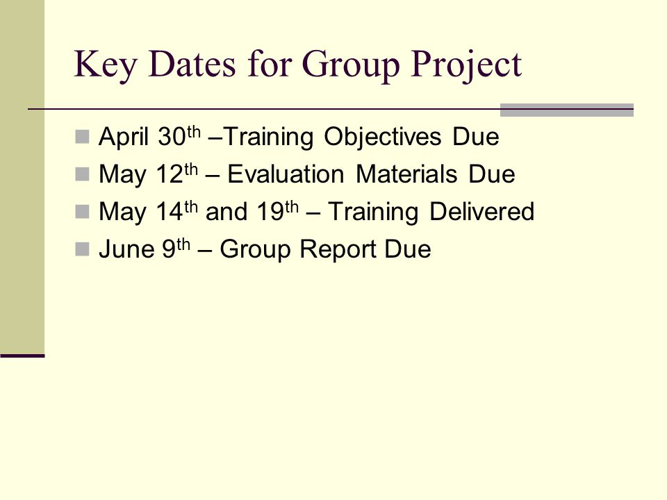 Key Dates for Group Project April 30 th –Training Objectives Due May 12 th – Evaluation Materials Due May 14 th and 19 th – Training Delivered June 9 th – Group Report Due