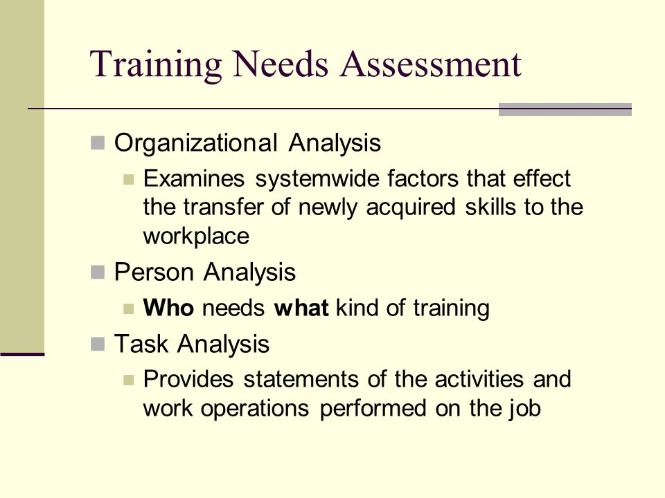 Training Needs Assessment Organizational Analysis Examines systemwide factors that effect the transfer of newly acquired skills to the workplace Person Analysis Who needs what kind of training Task Analysis Provides statements of the activities and work operations performed on the job