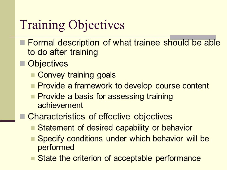 Training Objectives Formal description of what trainee should be able to do after training Objectives Convey training goals Provide a framework to develop course content Provide a basis for assessing training achievement Characteristics of effective objectives Statement of desired capability or behavior Specify conditions under which behavior will be performed State the criterion of acceptable performance