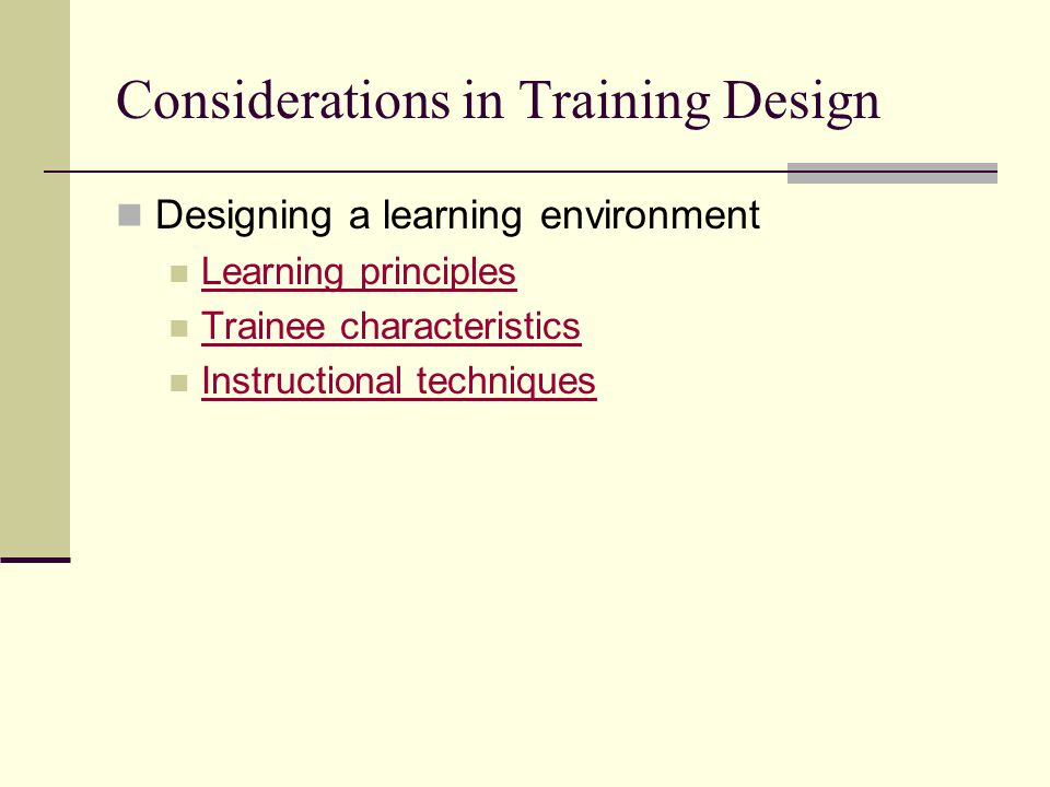 Considerations in Training Design Designing a learning environment Learning principles Trainee characteristics Instructional techniques