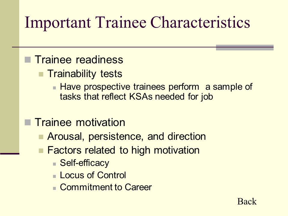 Important Trainee Characteristics Trainee readiness Trainability tests Have prospective trainees perform a sample of tasks that reflect KSAs needed for job Trainee motivation Arousal, persistence, and direction Factors related to high motivation Self-efficacy Locus of Control Commitment to Career Back