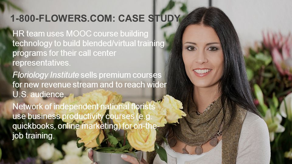 1-800-FLOWERS.COM: CASE STUDY HR team uses MOOC course building technology to build blended/virtual training programs for their call center representatives.