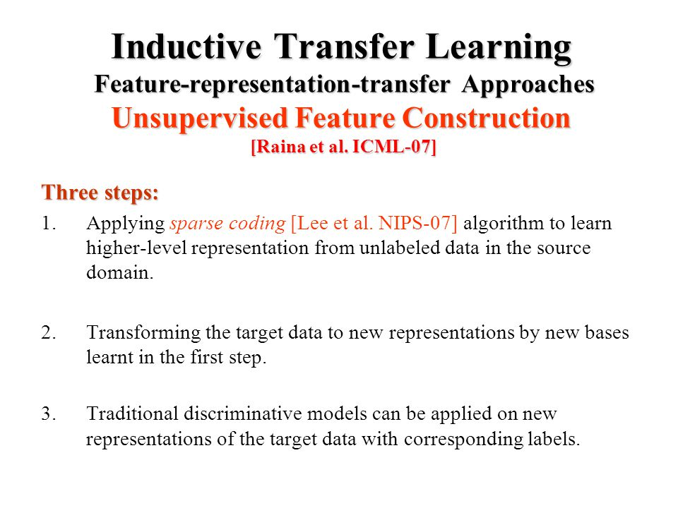 Inductive Transfer Learning Feature-representation-transfer Approaches Unsupervised Feature Construction [Raina et al.