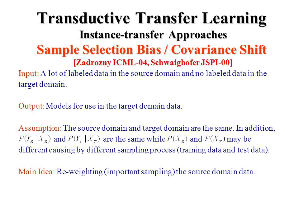 Transductive Transfer Learning Instance-transfer Approaches Sample Selection Bias / Covariance Shift [Zadrozny ICML-04, Schwaighofer JSPI-00] Input: Input: A lot of labeled data in the source domain and no labeled data in the target domain.