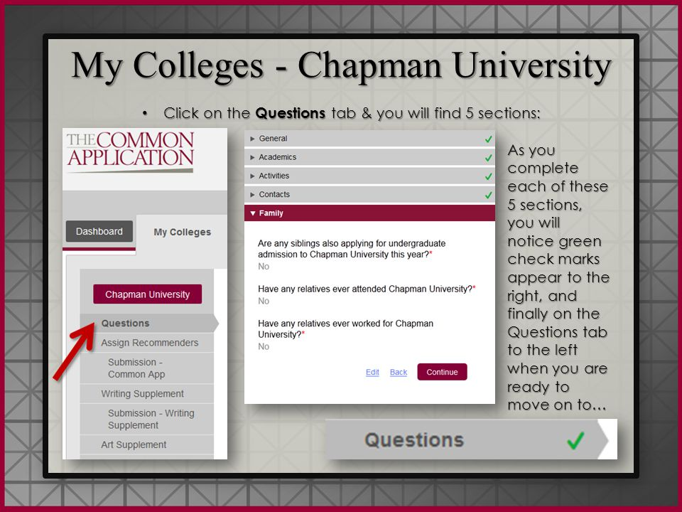 My Colleges - Chapman University Click on the Questions tab & you will find 5 sections: Click on the Questions tab & you will find 5 sections: My Colleges - Chapman University Click on the Questions tab & you will find 5 sections: Click on the Questions tab & you will find 5 sections: As you complete each of these 5 sections, you will notice green check marks appear to the right, and finally on the Questions tab to the left when you are ready to move on to…