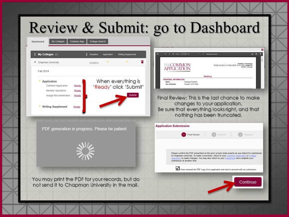 Review & Submit: go to Dashboard When everything is 'Ready' click 'Submit' You may print the PDF for your records, but do not send it to Chapman University in the mail.