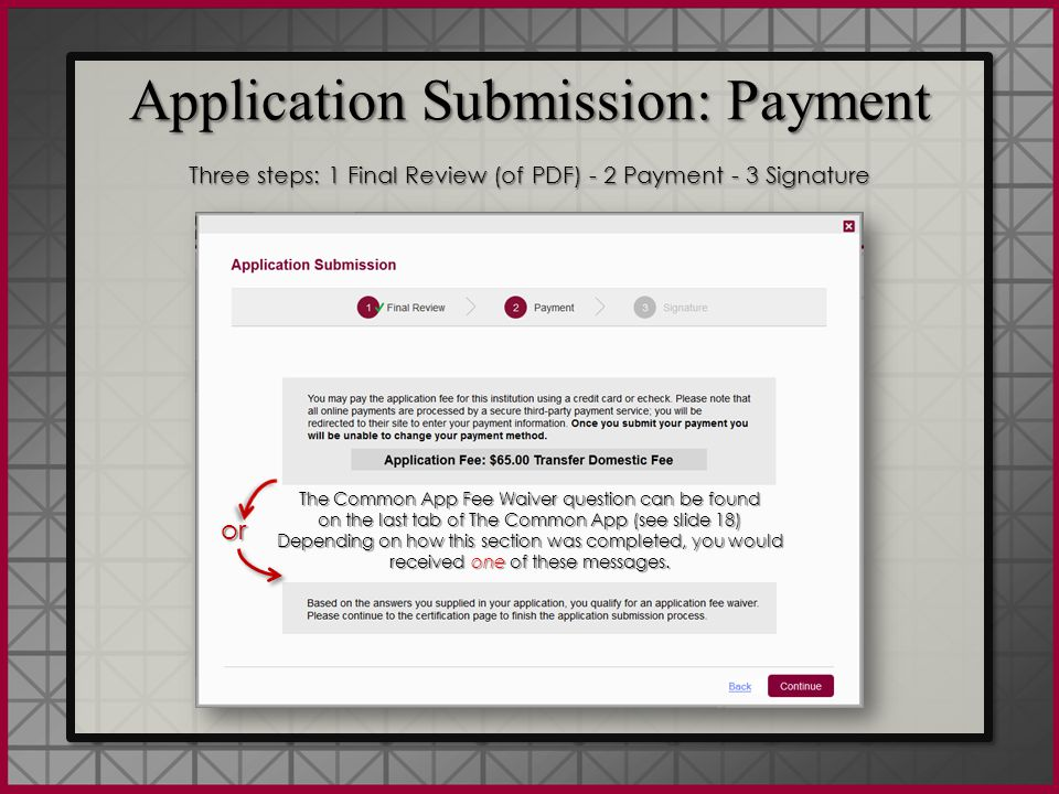 Application Submission: Payment Three steps: 1 Final Review (of PDF) - 2 Payment - 3 Signature Application Submission: Payment Three steps: 1 Final Review (of PDF) - 2 Payment - 3 Signature The Common App Fee Waiver question can be found on the last tab of The Common App (see slide 18) Depending on how this section was completed, you would received one of these messages.