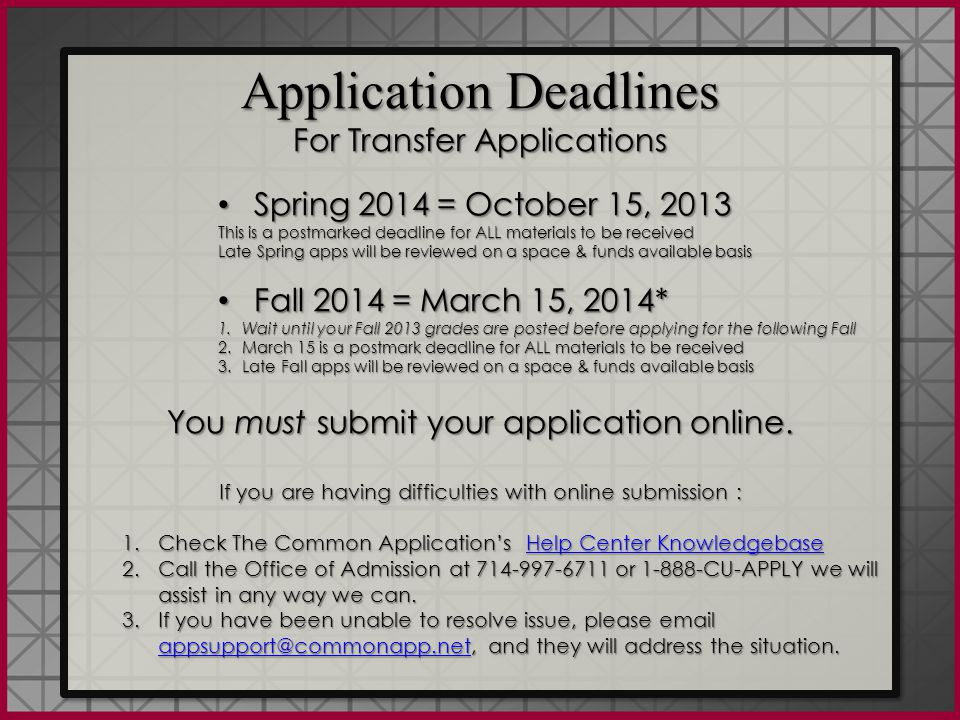 Application Deadlines For Transfer Applications Spring 2014 = October 15, 2013 Spring 2014 = October 15, 2013 This is a postmarked deadline for ALL materials to be received Late Spring apps will be reviewed on a space & funds available basis Fall 2014 = March 15, 2014* Fall 2014 = March 15, 2014* 1.Wait until your Fall 2013 grades are posted before applying for the following Fall 2.March 15 is a postmark deadline for ALL materials to be received 3.Late Fall apps will be reviewed on a space & funds available basis You must submit your application online.