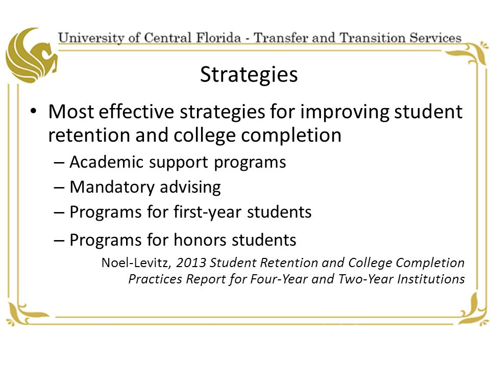 Strategies Most effective strategies for improving student retention and college completion – Academic support programs – Mandatory advising – Programs for first-year students – Programs for honors students Noel-Levitz, 2013 Student Retention and College Completion Practices Report for Four-Year and Two-Year Institutions