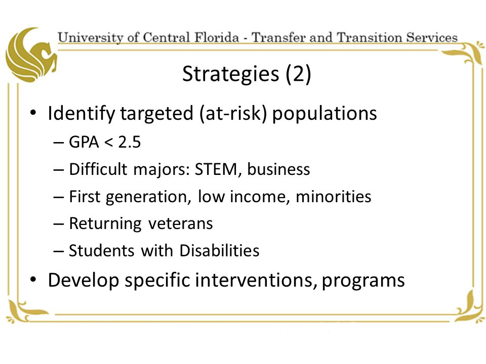 Strategies (2) Identify targeted (at-risk) populations – GPA < 2.5 – Difficult majors: STEM, business – First generation, low income, minorities – Returning veterans – Students with Disabilities Develop specific interventions, programs