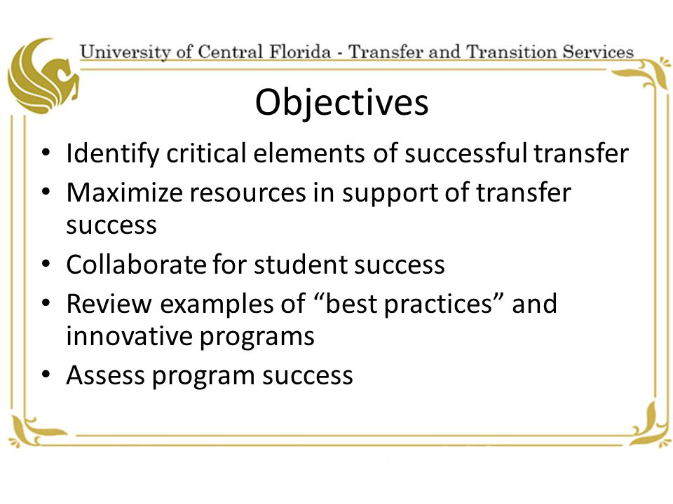 Objectives Identify critical elements of successful transfer Maximize resources in support of transfer success Collaborate for student success Review examples of best practices and innovative programs Assess program success