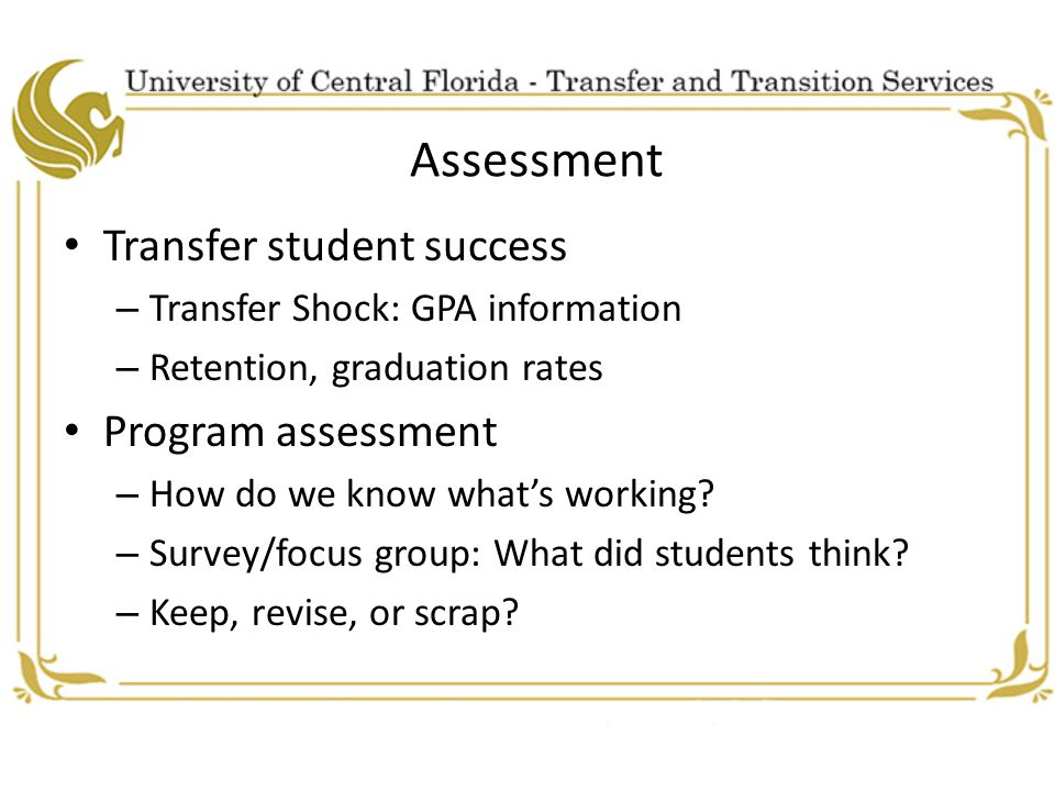 Assessment Transfer student success – Transfer Shock: GPA information – Retention, graduation rates Program assessment – How do we know what's working.