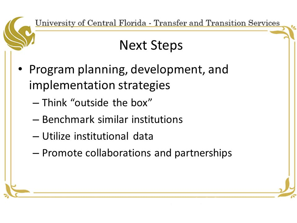 Next Steps Program planning, development, and implementation strategies – Think outside the box – Benchmark similar institutions – Utilize institutional data – Promote collaborations and partnerships