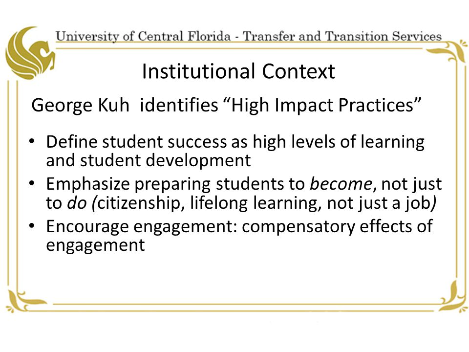 Institutional Context George Kuh identifies High Impact Practices Define student success as high levels of learning and student development Emphasize preparing students to become, not just to do (citizenship, lifelong learning, not just a job) Encourage engagement: compensatory effects of engagement