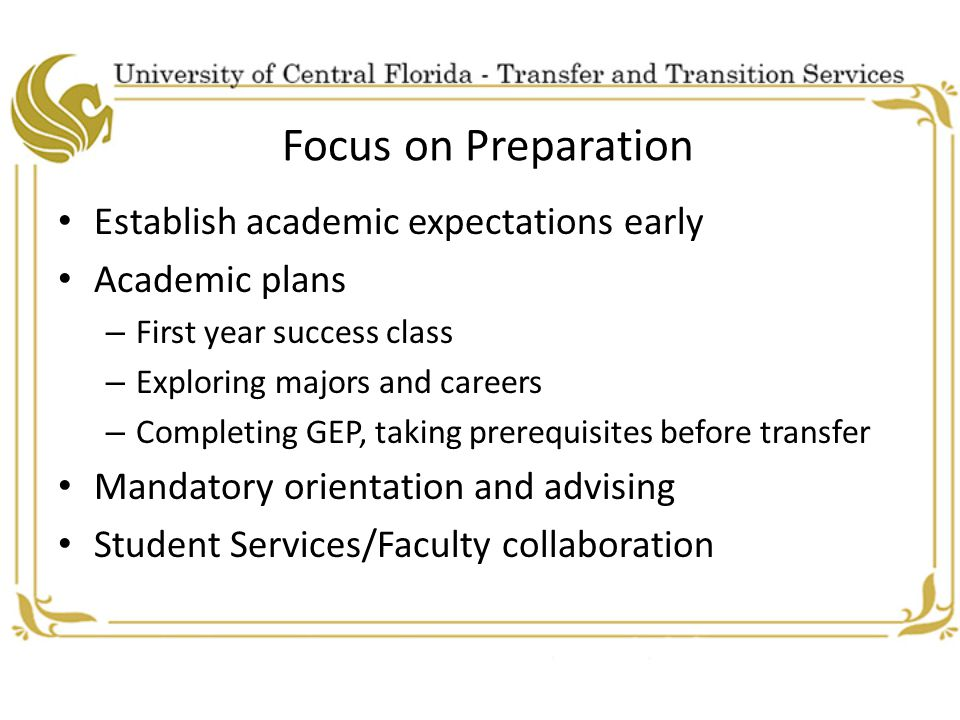 Focus on Preparation Establish academic expectations early Academic plans – First year success class – Exploring majors and careers – Completing GEP, taking prerequisites before transfer Mandatory orientation and advising Student Services/Faculty collaboration