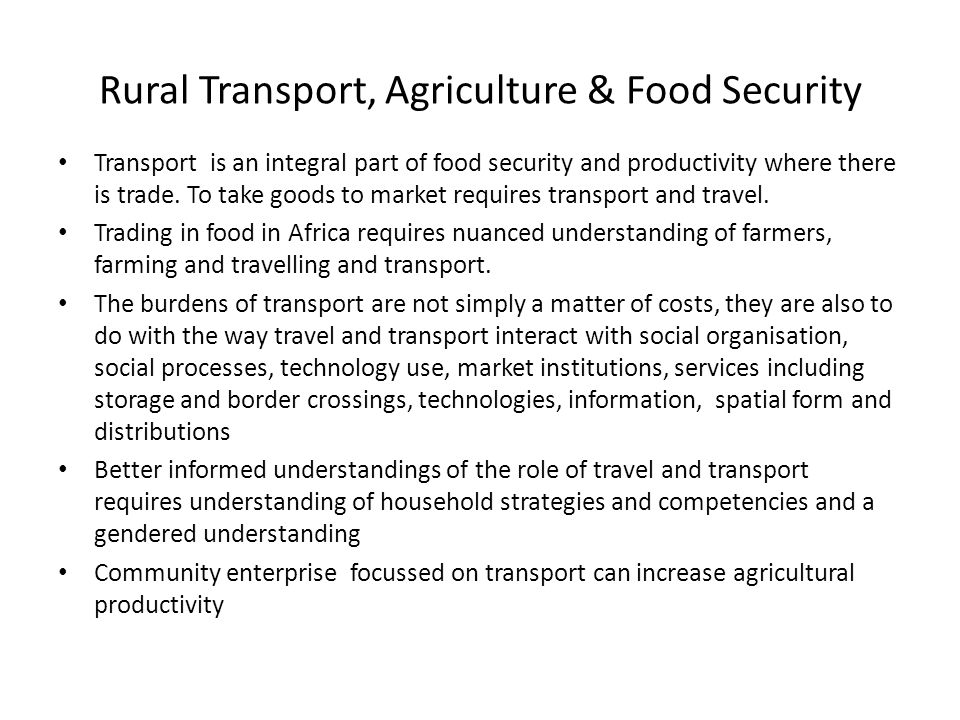 Rural Transport, Agriculture & Food Security Transport is an integral part of food security and productivity where there is trade.