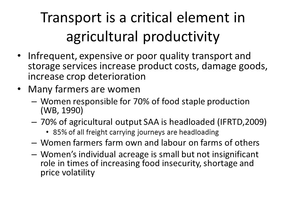 Transport is a critical element in agricultural productivity Infrequent, expensive or poor quality transport and storage services increase product costs, damage goods, increase crop deterioration Many farmers are women – Women responsible for 70% of food staple production (WB, 1990) – 70% of agricultural output SAA is headloaded (IFRTD,2009) 85% of all freight carrying journeys are headloading – Women farmers farm own and labour on farms of others – Women's individual acreage is small but not insignificant role in times of increasing food insecurity, shortage and price volatility