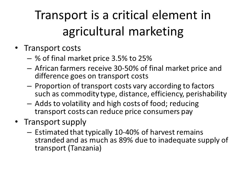 Transport is a critical element in agricultural marketing Transport costs – % of final market price 3.5% to 25% – African farmers receive 30-50% of final market price and difference goes on transport costs – Proportion of transport costs vary according to factors such as commodity type, distance, efficiency, perishability – Adds to volatility and high costs of food; reducing transport costs can reduce price consumers pay Transport supply – Estimated that typically 10-40% of harvest remains stranded and as much as 89% due to inadequate supply of transport (Tanzania)