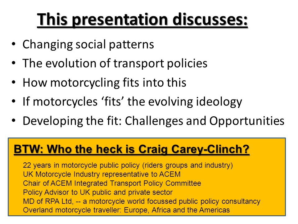 This presentation discusses: Changing social patterns The evolution of transport policies How motorcycling fits into this If motorcycles 'fits' the evolving ideology Developing the fit: Challenges and Opportunities BTW: Who the heck is Craig Carey-Clinch.
