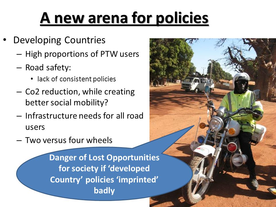 A new arena for policies Developing Countries – High proportions of PTW users – Road safety: lack of consistent policies – Co2 reduction, while creating better social mobility.