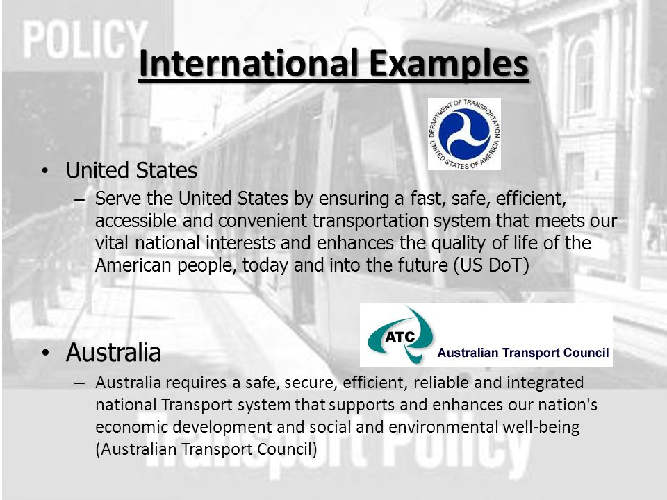 International Examples United States – Serve the United States by ensuring a fast, safe, efficient, accessible and convenient transportation system that meets our vital national interests and enhances the quality of life of the American people, today and into the future (US DoT) Australia – Australia requires a safe, secure, efficient, reliable and integrated national Transport system that supports and enhances our nation s economic development and social and environmental well-being (Australian Transport Council)