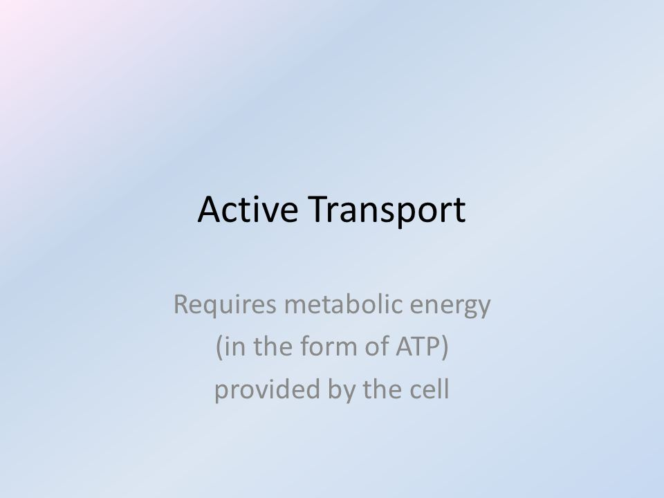 Active Transport Requires metabolic energy (in the form of ATP) provided by the cell