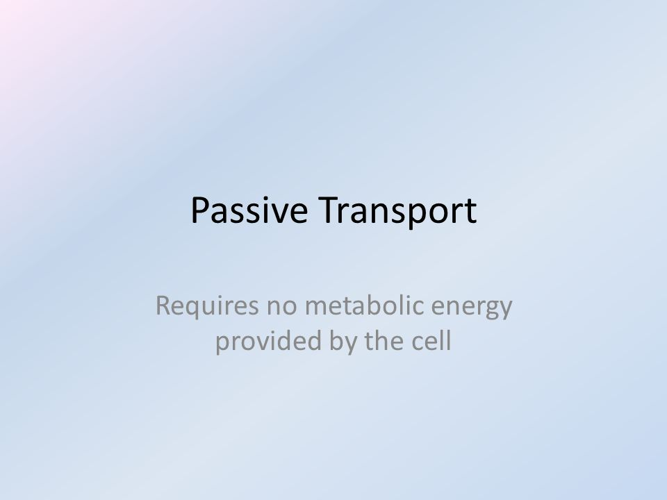 Passive Transport Requires no metabolic energy provided by the cell