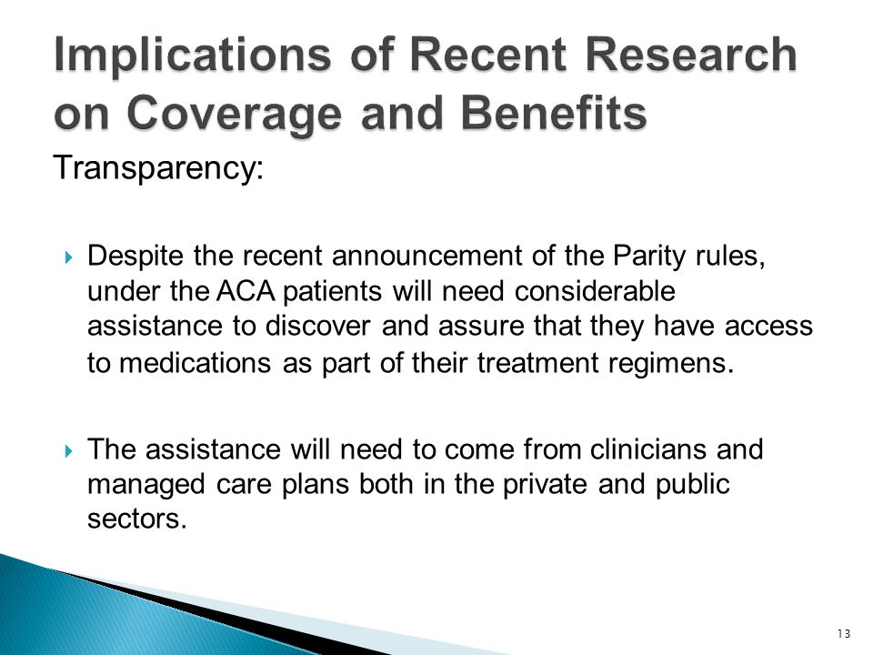 Transparency:  Despite the recent announcement of the Parity rules, under the ACA patients will need considerable assistance to discover and assure that they have access to medications as part of their treatment regimens.
