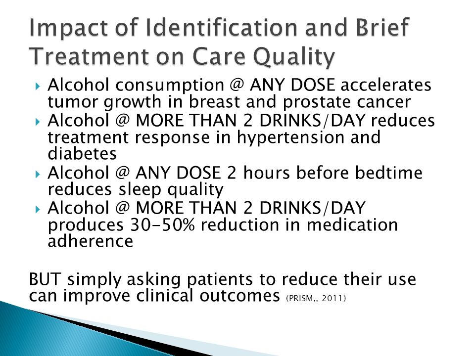  Alcohol consumption @ ANY DOSE accelerates tumor growth in breast and prostate cancer  Alcohol @ MORE THAN 2 DRINKS/DAY reduces treatment response in hypertension and diabetes  Alcohol @ ANY DOSE 2 hours before bedtime reduces sleep quality  Alcohol @ MORE THAN 2 DRINKS/DAY produces 30-50% reduction in medication adherence BUT simply asking patients to reduce their use can improve clinical outcomes (PRISM,, 2011)
