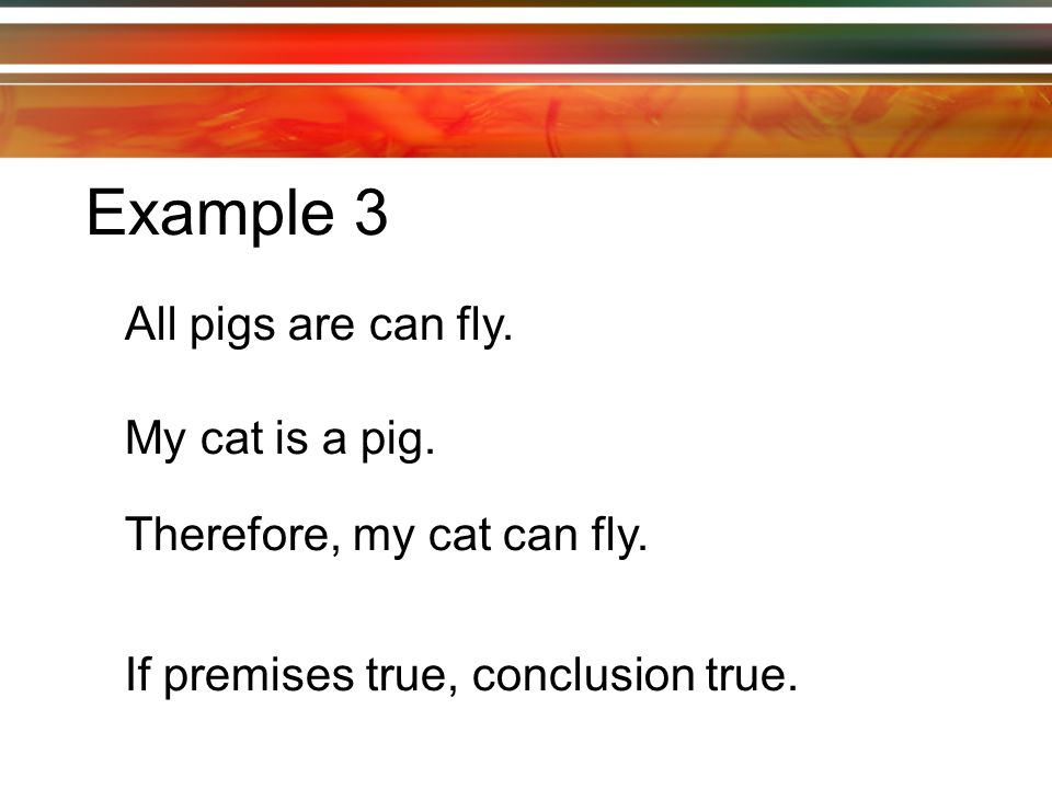 Example 3 All pigs are can fly. My cat is a pig. Therefore, my cat can fly.
