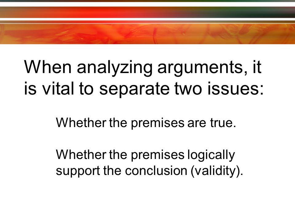 When analyzing arguments, it is vital to separate two issues: Whether the premises are true.