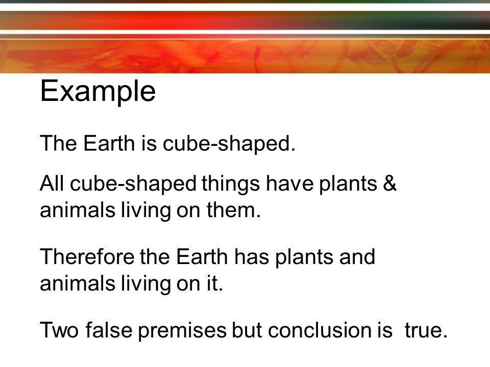 Example The Earth is cube-shaped. All cube-shaped things have plants & animals living on them.