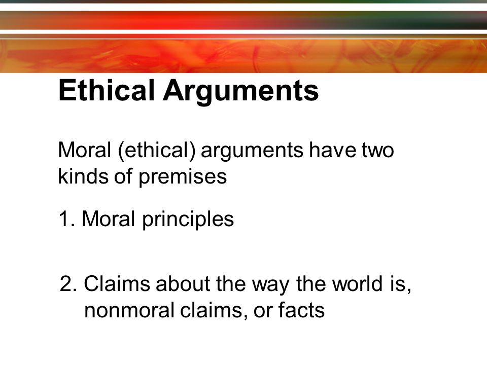 Ethical Arguments Moral (ethical) arguments have two kinds of premises 1.