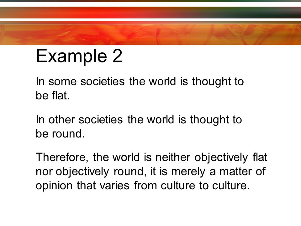 Example 2 In some societies the world is thought to be flat.