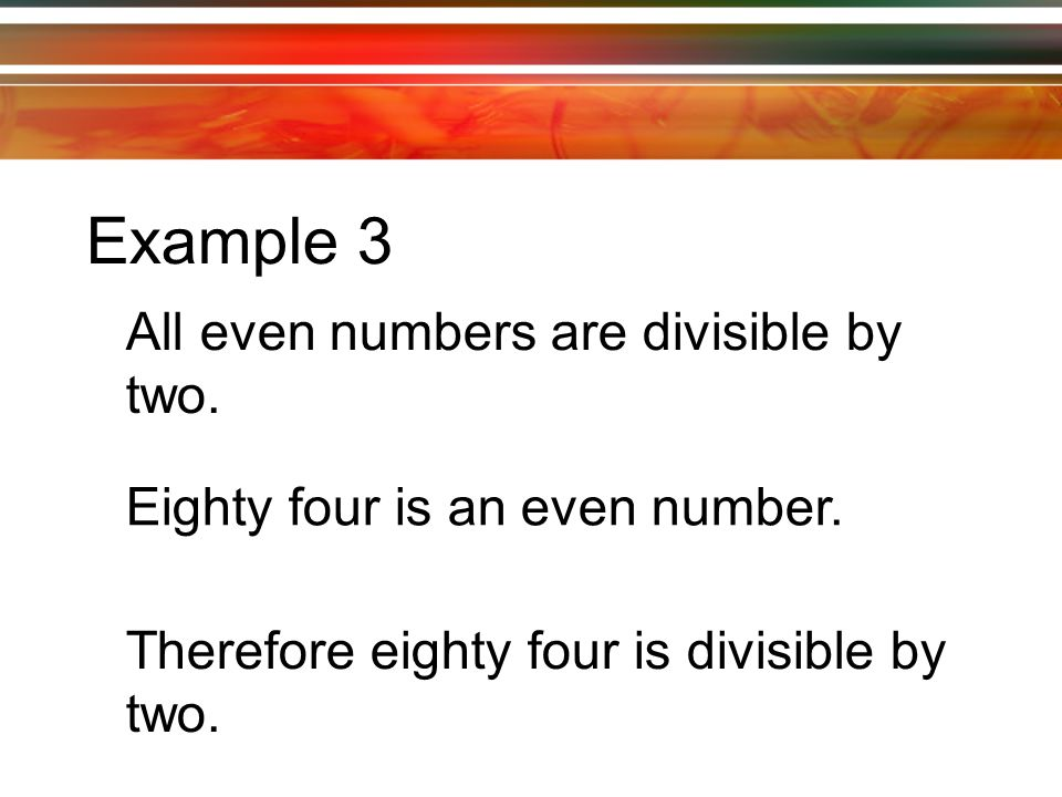 Example 3 All even numbers are divisible by two. Eighty four is an even number.
