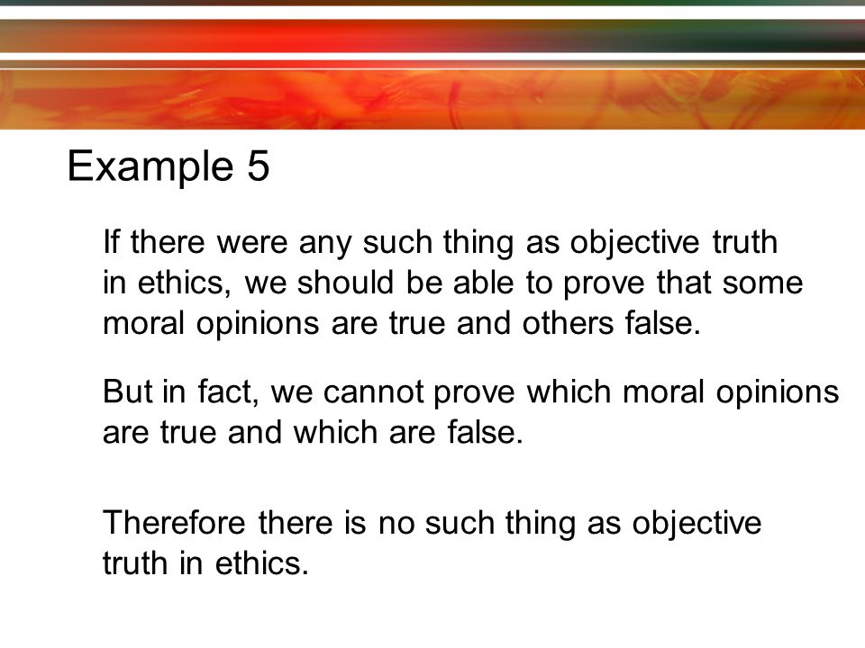 Example 5 If there were any such thing as objective truth in ethics, we should be able to prove that some moral opinions are true and others false.