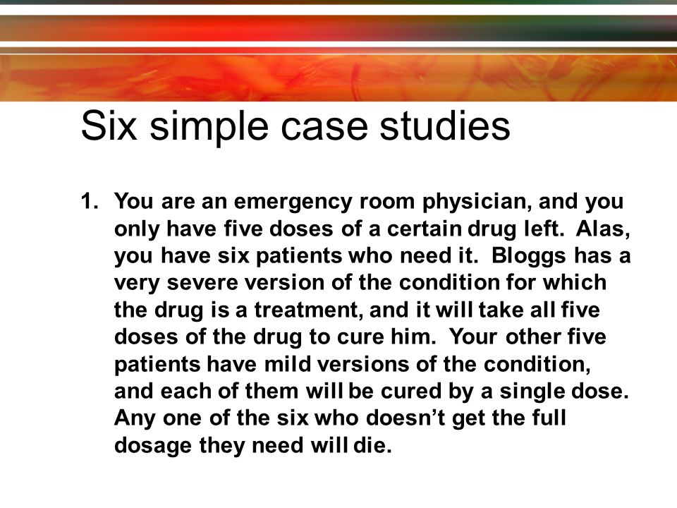 1.You are an emergency room physician, and you only have five doses of a certain drug left.