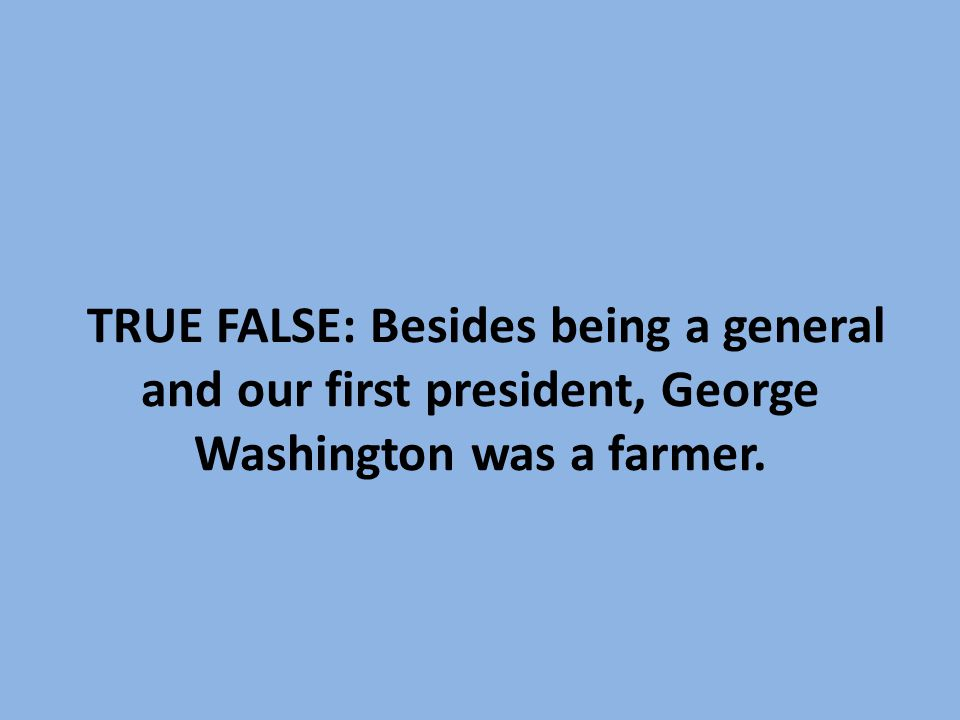 TRUE FALSE: Besides being a general and our first president, George Washington was a farmer.