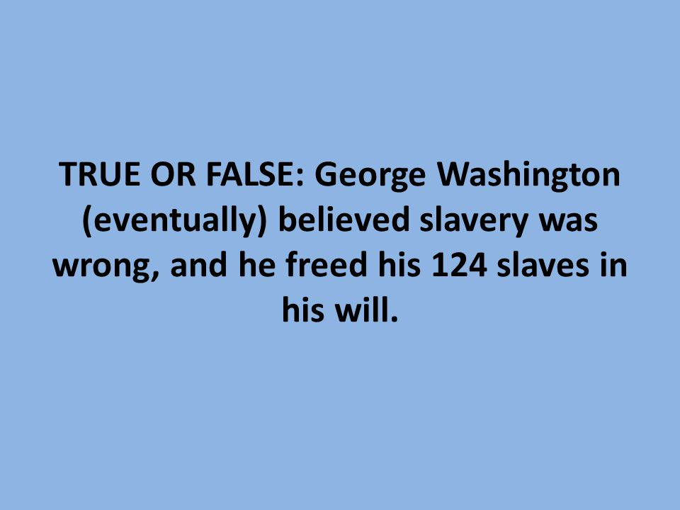 TRUE OR FALSE: George Washington (eventually) believed slavery was wrong, and he freed his 124 slaves in his will.