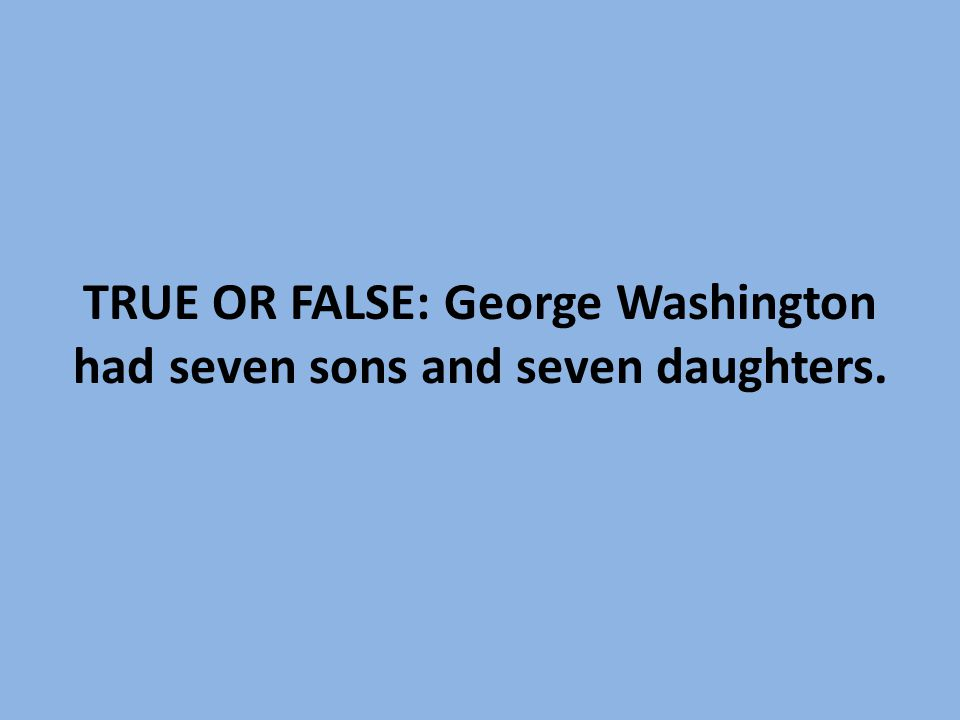 TRUE OR FALSE: George Washington had seven sons and seven daughters.
