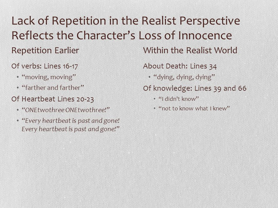 Lack of Repetition in the Realist Perspective Reflects the Character's Loss of Innocence Of verbs: Lines 16-17 moving, moving farther and farther Of Heartbeat Lines 20-23 ONEtwothree ONEtwothree! Every heartbeat is past and gone.