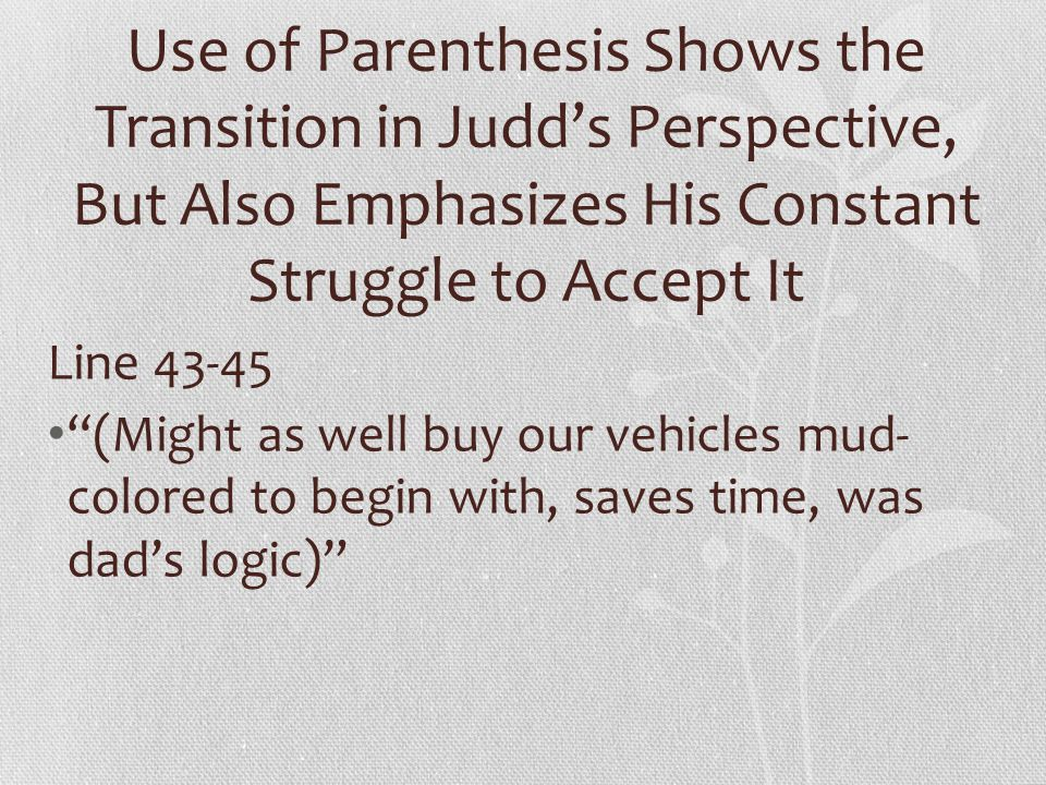 Use of Parenthesis Shows the Transition in Judd's Perspective, But Also Emphasizes His Constant Struggle to Accept It Line 43-45 (Might as well buy our vehicles mud- colored to begin with, saves time, was dad's logic)