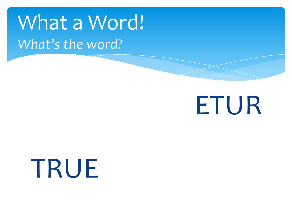 ETUR What a Word! What's the word TRUE