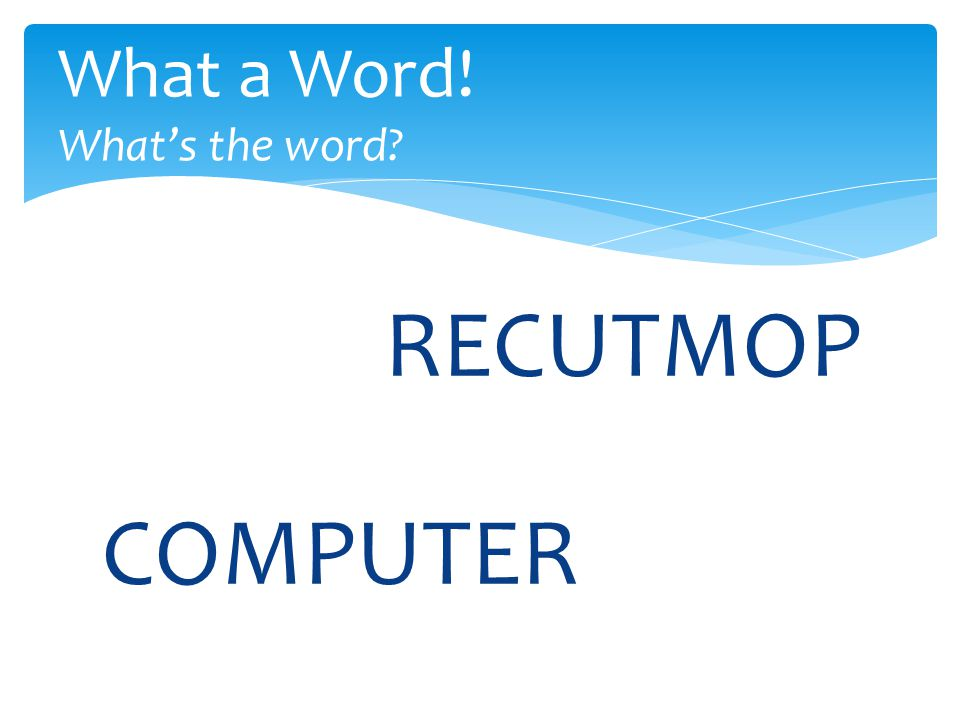 RECUTMOP What a Word! What's the word COMPUTER