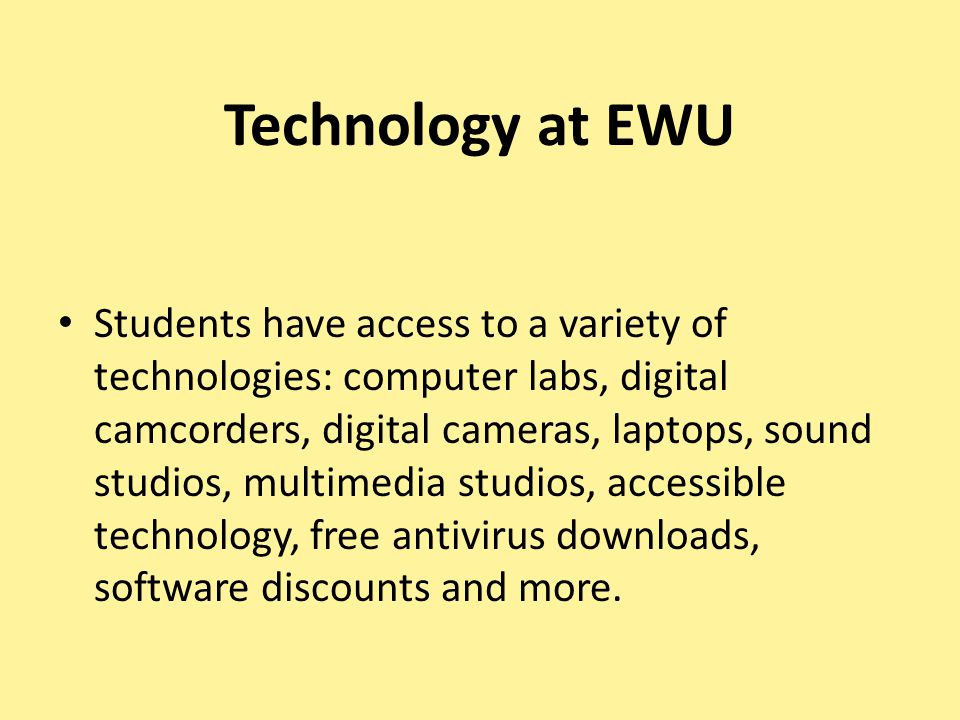Technology at EWU Students have access to a variety of technologies: computer labs, digital camcorders, digital cameras, laptops, sound studios, multimedia studios, accessible technology, free antivirus downloads, software discounts and more.