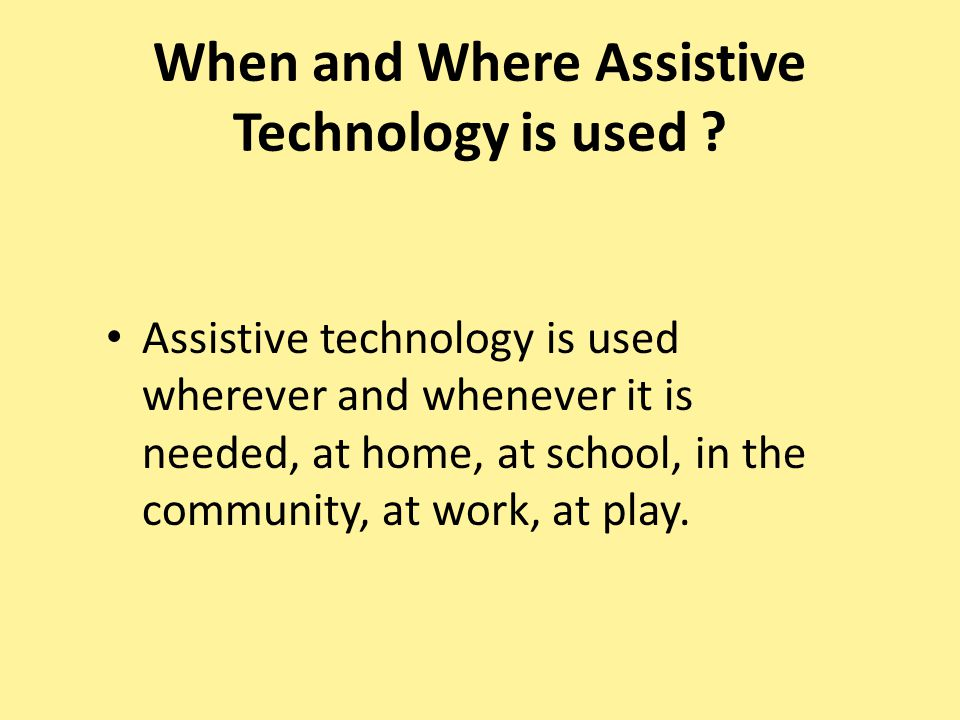 When and Where Assistive Technology is used .